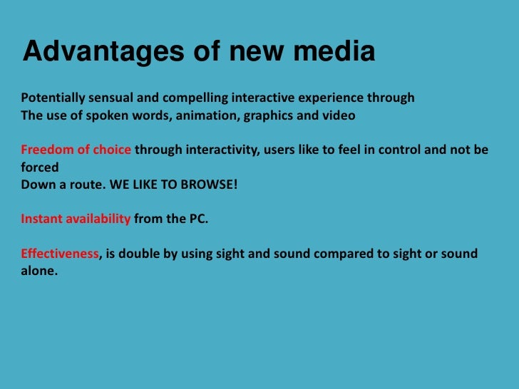 advantages of new media Advantages anyone can edit easy to use and learn wikis are instantaneous so there is no need to wait for a publisher to create a new edition or update information.