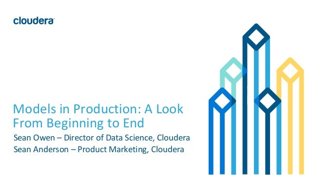1© Cloudera, Inc. All rights reserved. Models in Production: A Look From Beginning to End Sean Owen – Director of Data Sci...