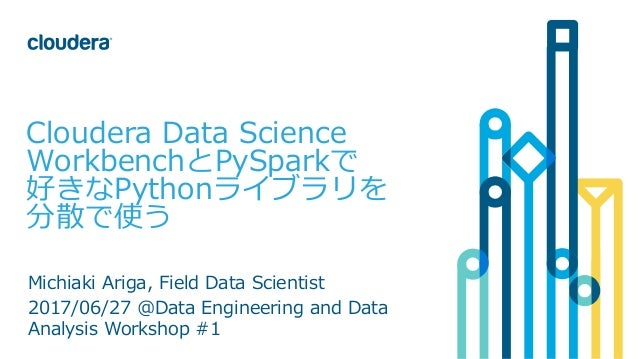 1© Cloudera, Inc. All rights reserved. Cloudera Data Science WorkbenchとPySparkで 好きなPythonライブラリを 分散で使う Michiaki Ariga, Fiel...