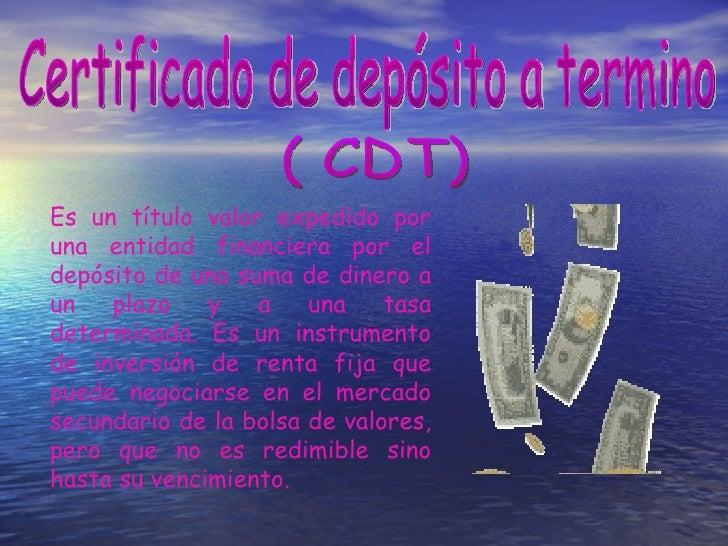 Es un título valor expedido por una entidad financiera por el depósito de una suma de dinero a un plazo y a una tasa deter...