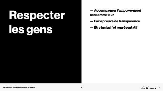Leo Burnett / La fabrique des esprits critiques 15 Respecter les gens — Accompagner l'empowerment consommateur — Faire pre...