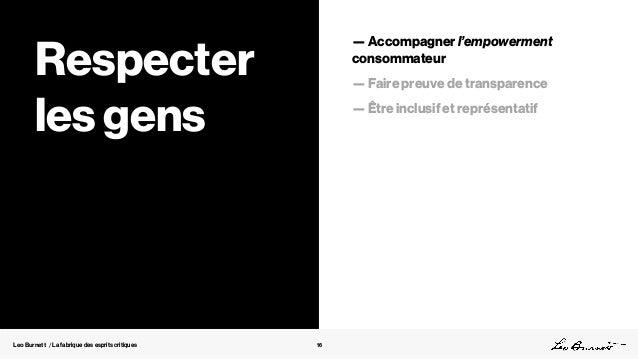 Leo Burnett / La fabrique des esprits critiques 16 Respecter les gens — Accompagner l'empowerment consommateur — Faire pre...