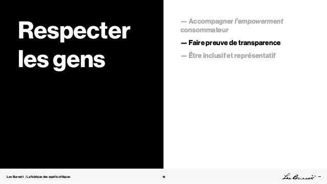 Leo Burnett / La fabrique des esprits critiques 18 Respecter les gens — Accompagner l'empowerment consommateur — Faire pre...
