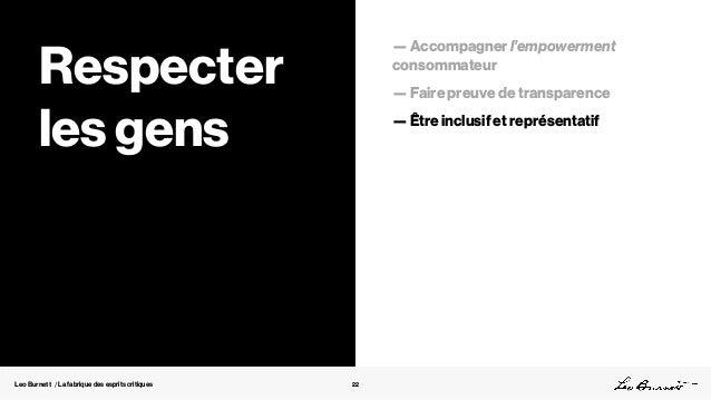 Leo Burnett / La fabrique des esprits critiques 22 Respecter les gens — Accompagner l'empowerment consommateur — Faire pre...