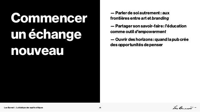 Leo Burnett / La fabrique des esprits critiques 41 Commencer un échange nouveau — Parler de soi autrement : aux frontières...