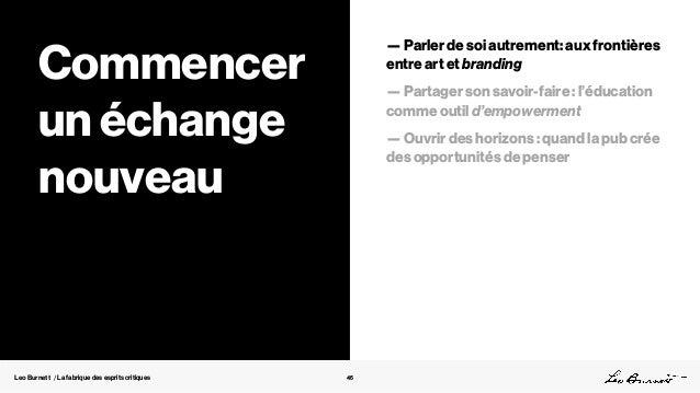 Leo Burnett / La fabrique des esprits critiques 45 Commencer un échange nouveau — Parler de soi autrement: aux frontières ...