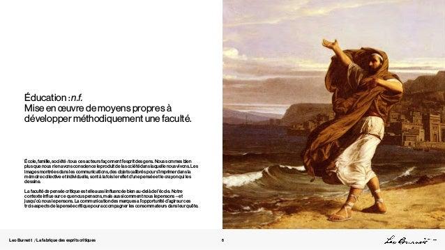 Leo Burnett / La fabrique des esprits critiques Éducation : n.f. Mise en œuvre de moyens propres à développer méthodiqueme...