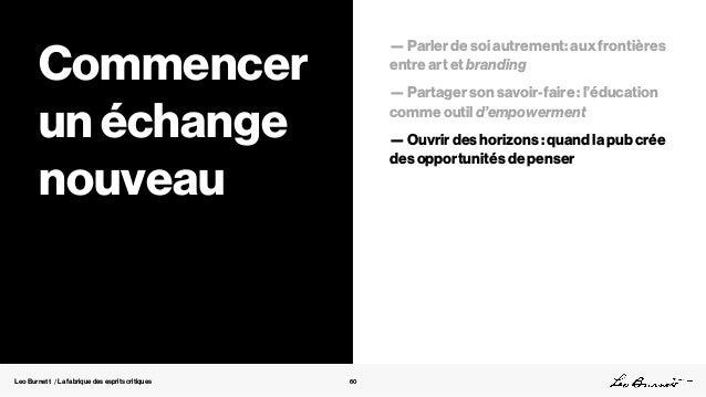 Leo Burnett / La fabrique des esprits critiques 60 Commencer un échange nouveau — Parler de soi autrement: aux frontières ...