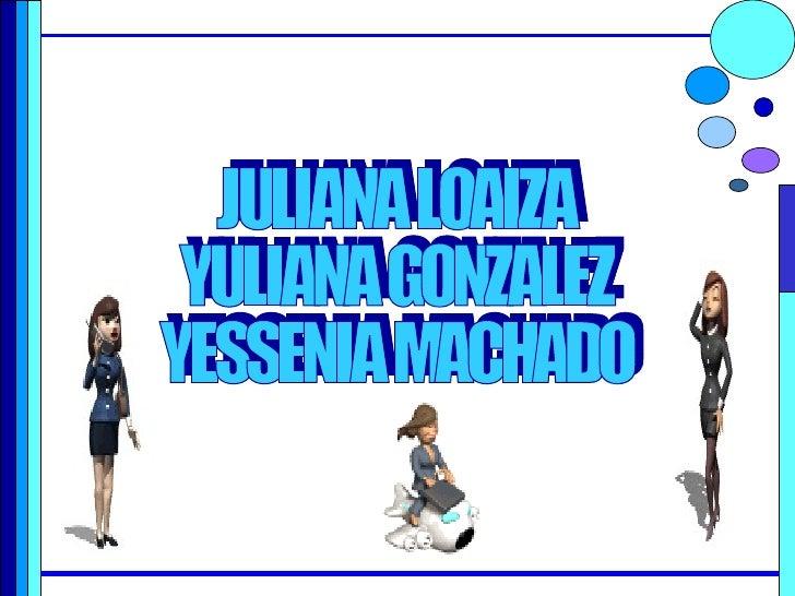 JULIANA LOAIZA YULIANA GONZALEZ YESSENIA MACHADO