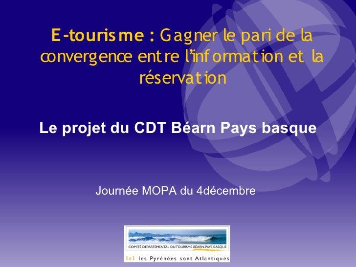 E-touris me: Gagner le pari de la convergence entre l'inf ormation et la             réservation  Le projet du CDT Béarn ...