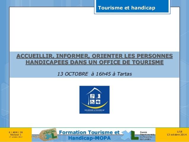 1/18  13 octobre 2014  E / ADM / 38 Révision 1 17 octobre 2012  Formation Tourisme et Handicap-MOPA  ACCUEILLIR, INFORMER,...