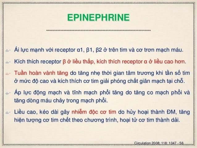 EPINEPHRINE  Ái lực mạnh với receptor α1, β1, β2 ở trên tim và cơ trơn mạch máu.  Kích thích receptor β ở liều thấp, kíc...