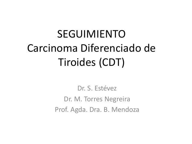 SEGUIMIENTO Carcinoma Diferenciado de Tiroides (CDT) Dr. S. Estévez Dr. M. Torres Negreira Prof. Agda. Dra. B. Mendoza