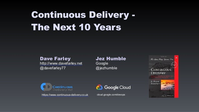 Dave Farley Jez Humble http://www.davefarley.net Google @davefarley77 @jezhumble https://www.continuous-delivery.co.uk Con...