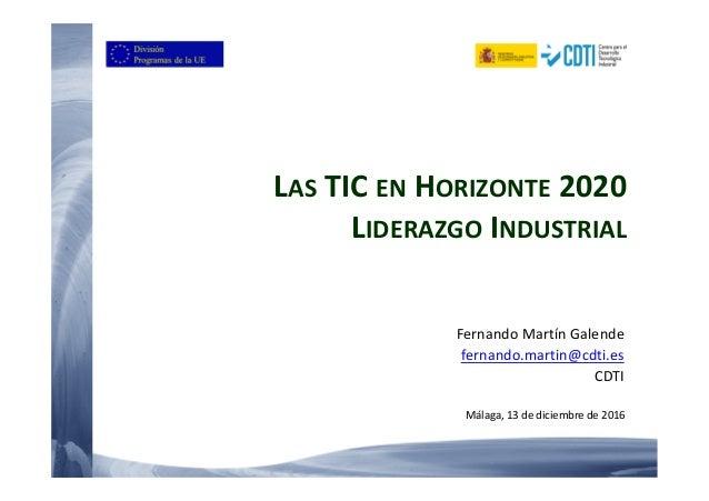 LAS TIC EN HORIZONTE 2020 LIDERAZGO INDUSTRIAL Fernando Martín Galende fernando.martin@cdti.es CDTI Málaga, 13 de diciembr...