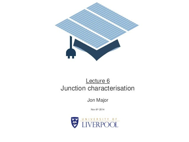 Lecture 6  Junction characterisation  Jon Major  Nov 6th 2014