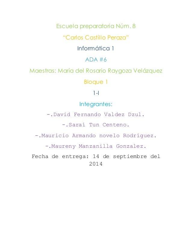 """Escuela preparatoria Núm. 8  """"Carlos Castillo Peraza""""  Informática 1  ADA #6  Maestras: María del Rosario Raygoza Velázque..."""