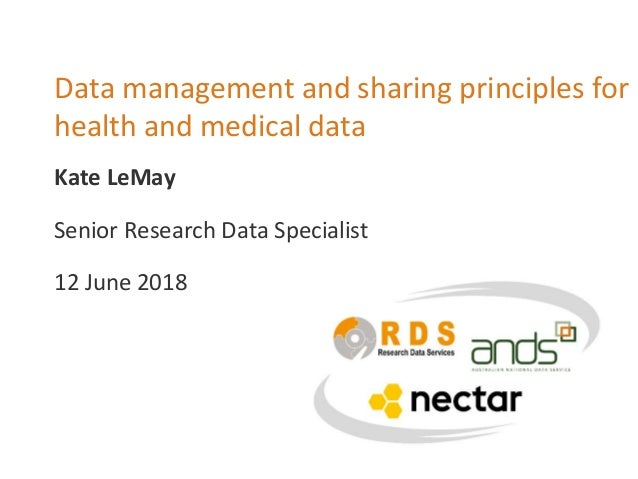 Data management and sharing principles for health and medical data Senior Research Data Specialist 12 June 2018 Kate LeMay