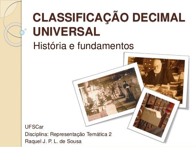 CLASSIFICAÇÃO DECIMAL UNIVERSAL História e fundamentos UFSCar Disciplina: Representação Temática 2 Raquel J. P. L. de Sousa