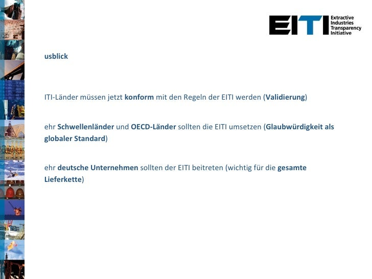 <ul><li>Ausblick </li></ul><ul><li>EITI-Länder müssen jetzt  konform  mit den Regeln der EITI werden ( Validierung ) </li>...