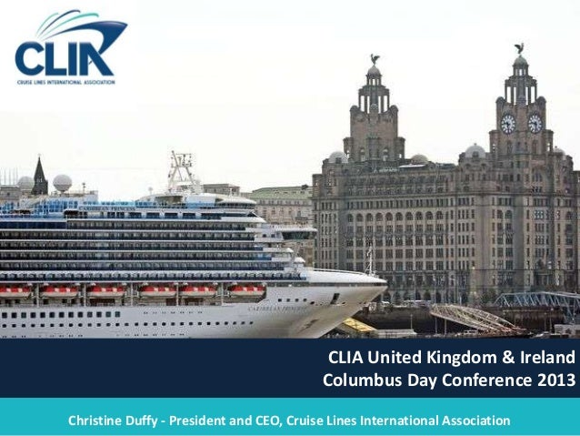 1 CLIA United Kingdom & Ireland Columbus Day Conference 2013 Christine Duffy - President and CEO, Cruise Lines Internation...