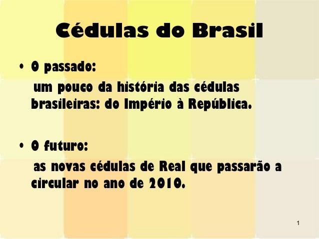 1 Cédulas do Brasil • O passado: um pouco da história das cédulas brasileiras: do Império à República. • O futuro: as nova...