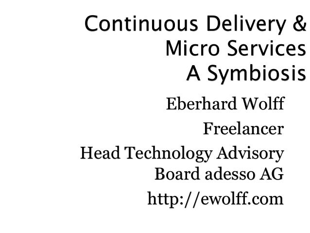 Continuous Delivery &  Micro Services  A Symbiosis  Eberhard Wolff  Freelancer  Head Technology Advisory  Board adesso AG ...