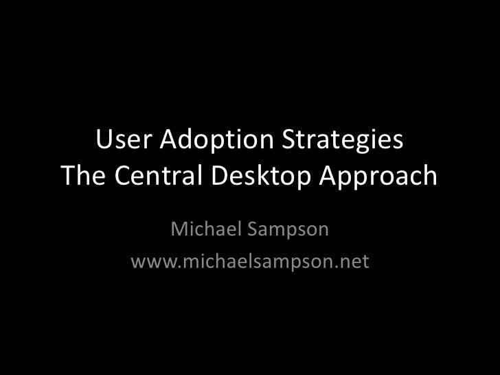 User Adoption StrategiesThe Central Desktop Approach<br />Michael Sampson<br />www.michaelsampson.net<br />