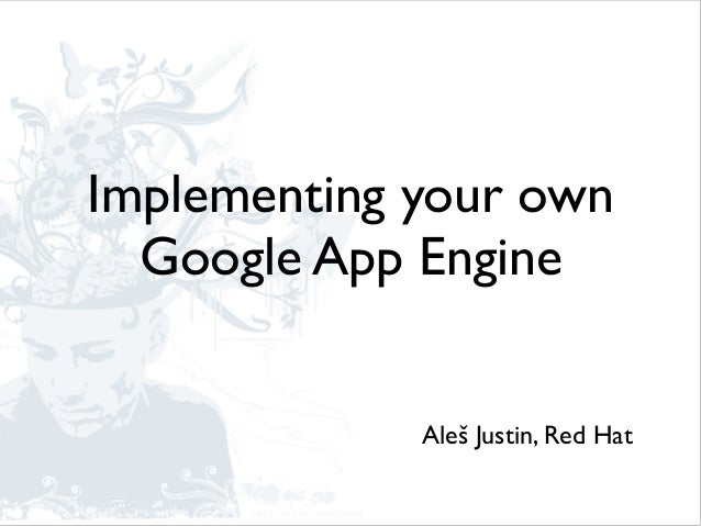 Implementing your own Google App Engine Aleš Justin, Red Hat