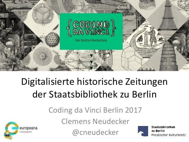 Digitalisierte historische Zeitungen der Staatsbibliothek zu Berlin Coding da Vinci Berlin 2017 Clemens Neudecker @cneudec...