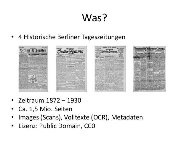 Was? • 4 Historische Berliner Tageszeitungen • Zeitraum 1872 – 1930 • Ca. 1,5 Mio. Seiten • Images (Scans), Volltexte (OCR...