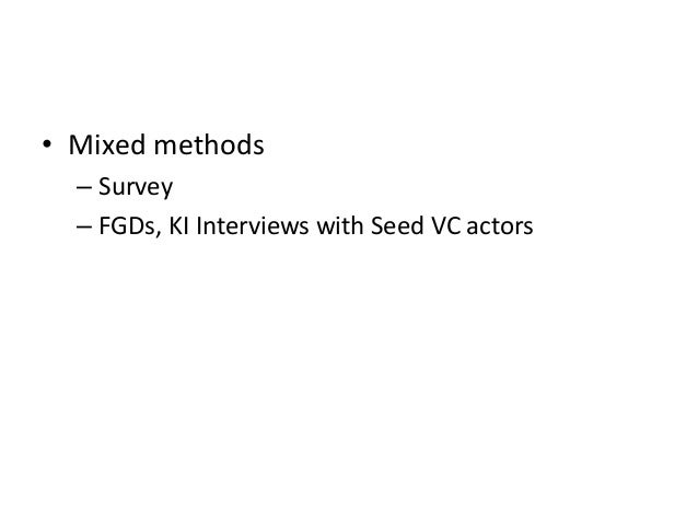 • Mixed methods – Survey – FGDs, KI Interviews with Seed VC actors