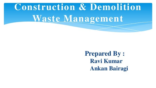 Construction & Demolition Waste Management  Prepared By : Ravi Kumar Ankan Bairagi