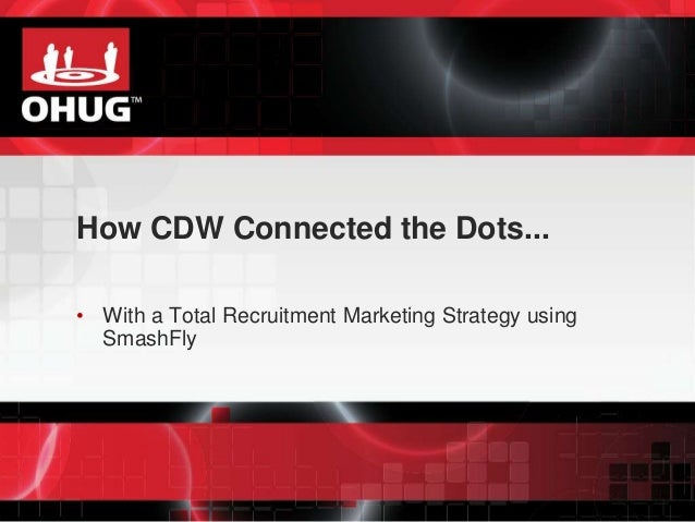 How CDW Connected the Dots...  • With a Total Recruitment Marketing Strategy using  SmashFly