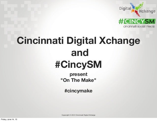 "Copyright © 2013 Cincinnati Digital Xchangepresent""On The Make""Cincinnati Digital Xchangeand#CincySM#cincymakeFriday, June..."