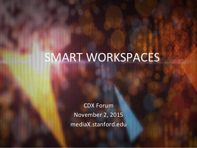 SMART  WORKSPACES            CDX  Forum   November  2,  2015   mediaX.stanford.edu