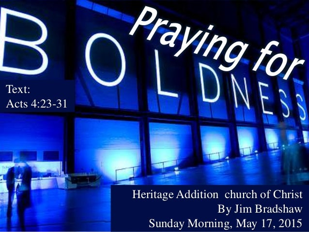 Text: Acts 4:23-31 Heritage Addition church of Christ By Jim Bradshaw Sunday Morning, May 17, 2015