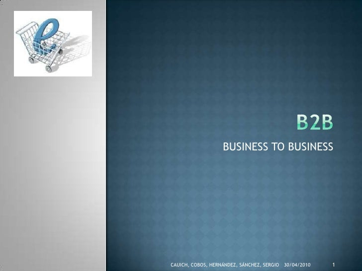 B2B<br />BUSINESS TO BUSINESS<br />CAUICH, COBOS, HERNÁNDEZ, SÁNCHEZ, SERGIO<br />19/04/2010<br />1<br />