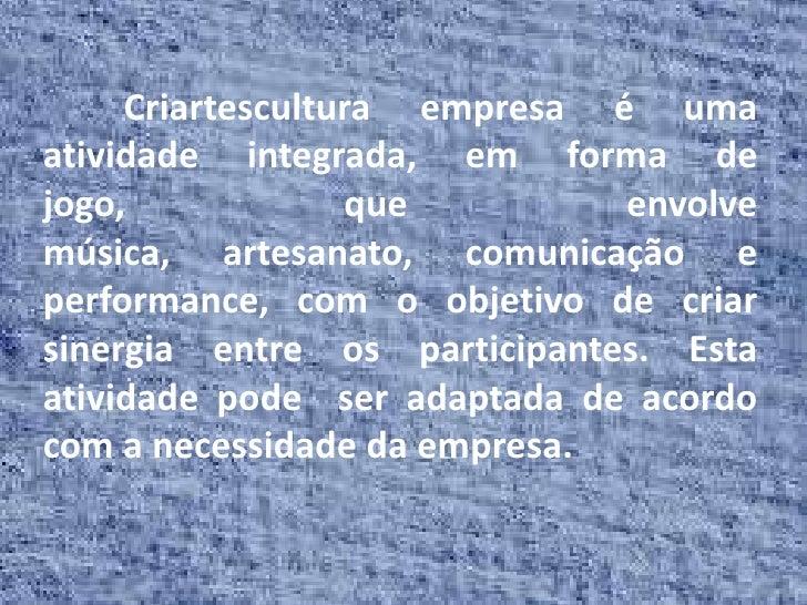 Criartescultura empresa é umaatividade integrada, em forma dejogo,             que         envolvemúsica, artesanato, comu...
