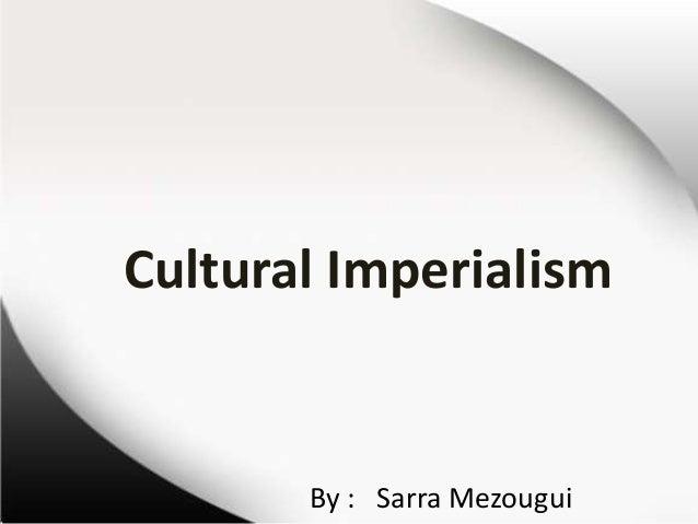 Cultural Imperialism  By : Sarra Mezougui