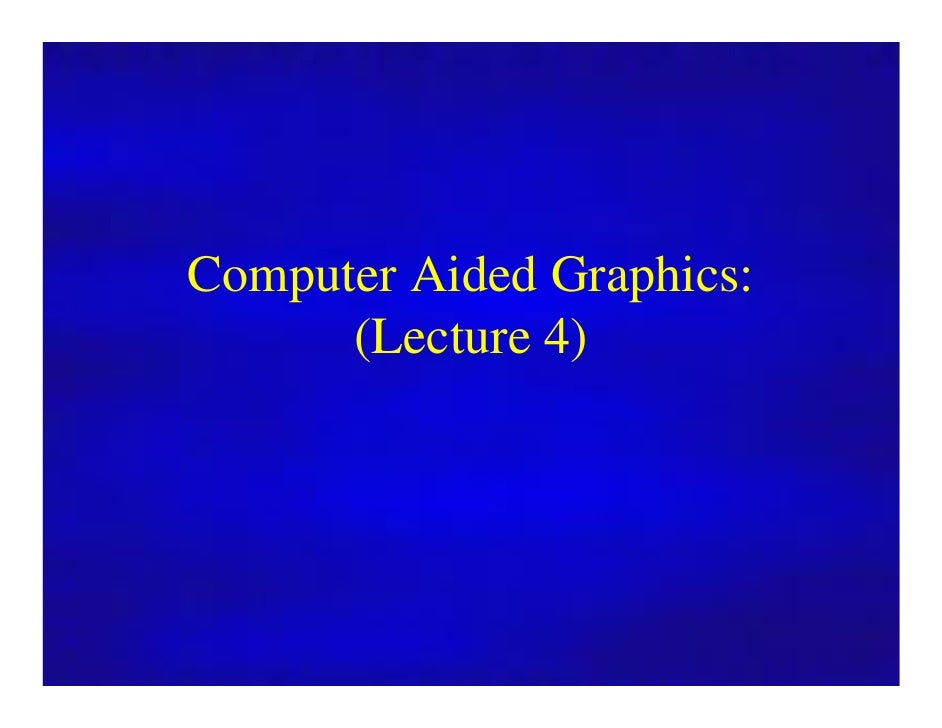 Computer Graphics        Computer Aided Graphics:              (Lecture 4)