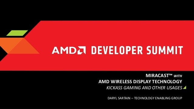 MIRACAST™ WITH AMD WIRELESS DISPLAY TECHNOLOGY KICKASS GAMING AND OTHER USAGES DARYL SARTAIN – TECHNOLOGY ENABLING GROUP