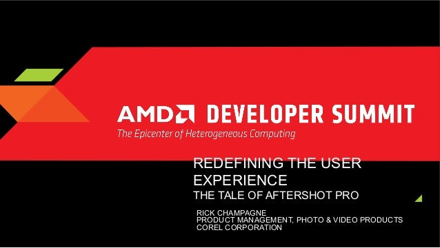 REDEFINING THE USER EXPERIENCE  THE TALE OF AFTERSHOT PRO   RICK CHAMPAGNE PRODUCT MANAGEMENT, PHOTO & VIDEO PRODUCTS CO...