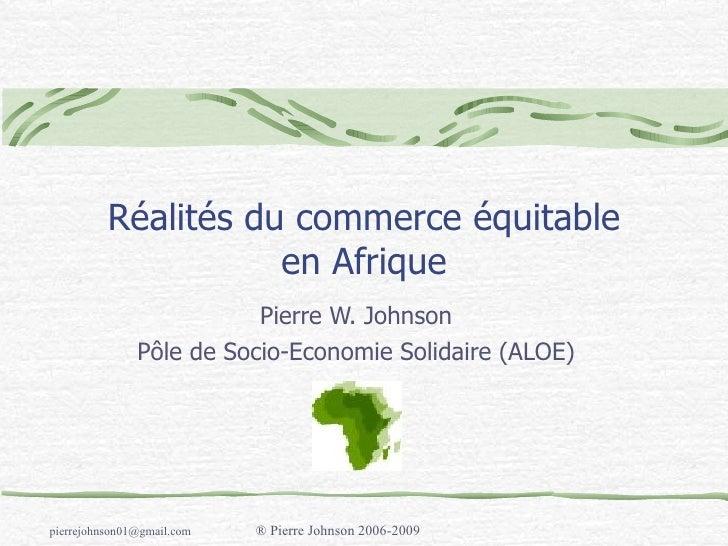 Réalités du commerce équitable en Afrique Pierre W. Johnson P ôle de Socio-Economie Solidaire (ALOE)