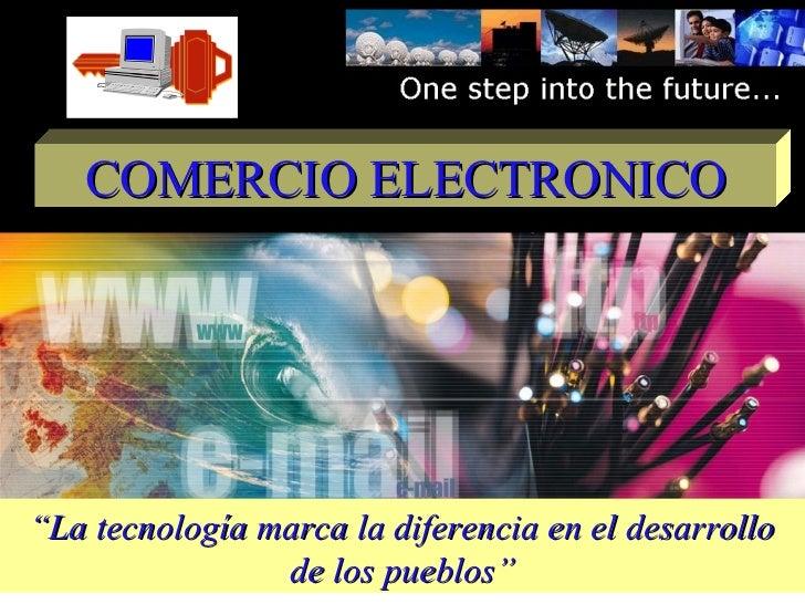 """COMERCIO ELECTRONICO""""La tecnología marca la diferencia en el desarrollo                de los pueblos"""""""