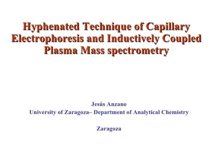 Hyphenated Technique of Capillary Electrophoresis and Inductively Coupled Plasma Mass spectrometry Jesús Anzano University...