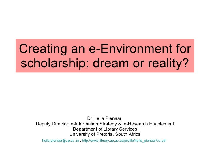 Creating an e-Environment for scholarship: dream or reality? Dr Heila Pienaar  Deputy Director: e-Information Strategy &  ...