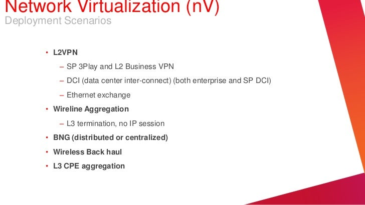 Network Virtualization (nV)Deployment Scenarios       • L2VPN          – SP 3Play and L2 Business VPN          – DCI (data...