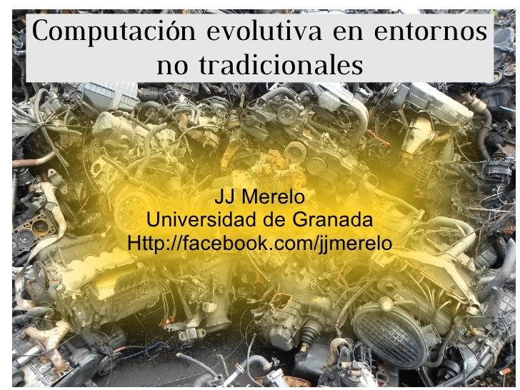 Computación evolutiva en entornos no tradicionales JJ Merelo Universidad de Granada Http://facebook.com/jjmerelo