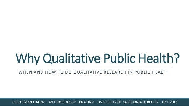 Why Qualitative Public Health? WHEN AND HOW TO DO QUALITATIVE RESEARCH IN PUBLIC HEALTH CELIA EMMELHAINZ – ANTHROPOLOGY LI...
